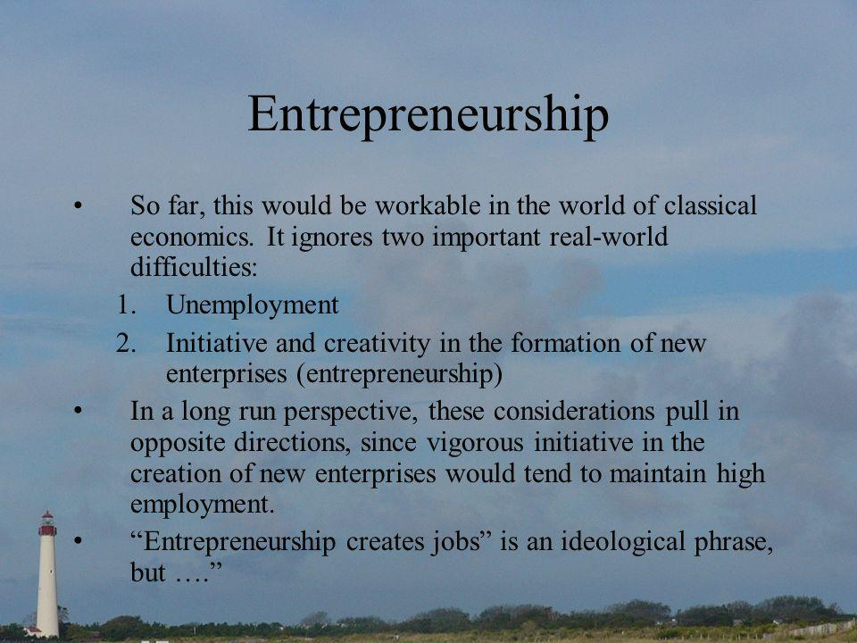 Entrepreneurship So far, this would be workable in the world of classical economics.