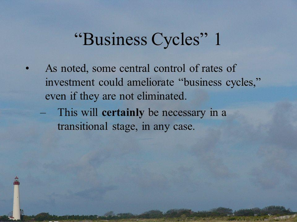 Business Cycles 1 As noted, some central control of rates of investment could ameliorate business cycles, even if they are not eliminated.