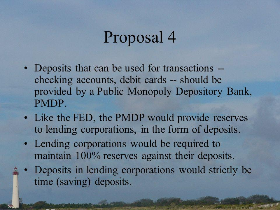Proposal 4 Deposits that can be used for transactions -- checking accounts, debit cards -- should be provided by a Public Monopoly Depository Bank, PMDP.
