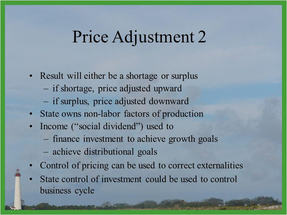 Result will either be a shortage or surplus –if shortage, price adjusted upward –if surplus, price adjusted downward State owns non-labor factors of production Income (social dividend) used to –finance investment to achieve growth goals –achieve distributional goals Control of pricing can be used to correct externalities State control of investment could be used to control business cycle Price Adjustment 2