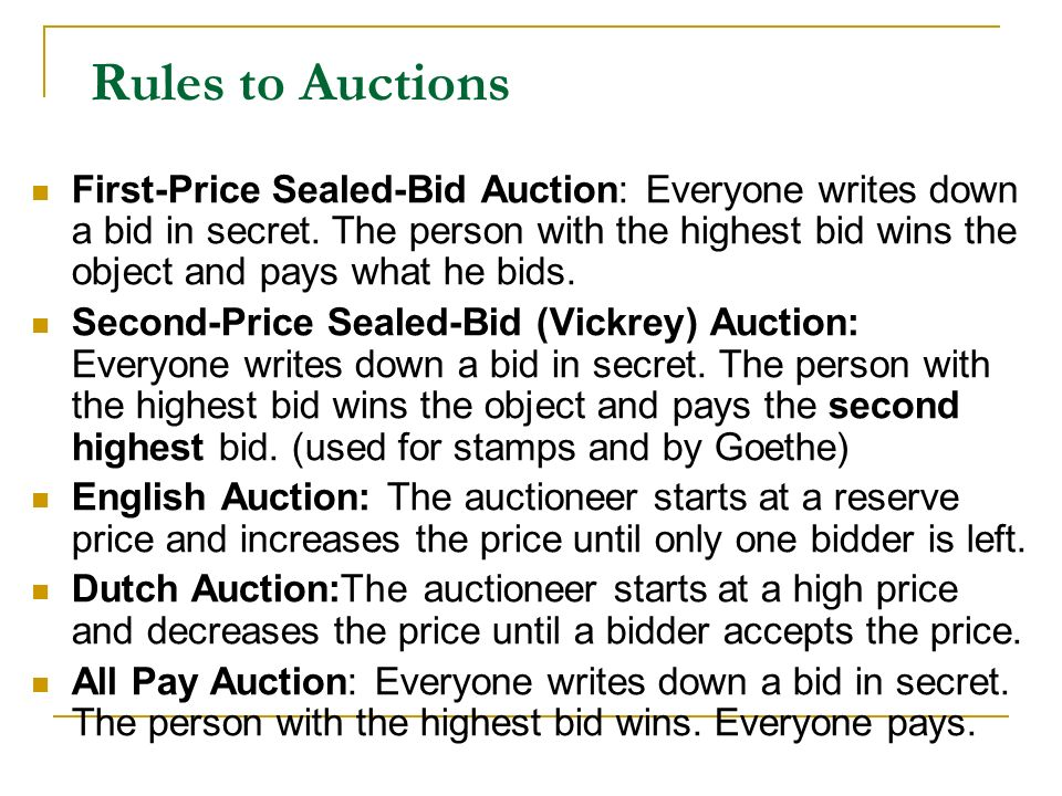 Rules to Auctions First-Price Sealed-Bid Auction: Everyone writes down a bid in secret. The person with the highest bid wins the object and pays what