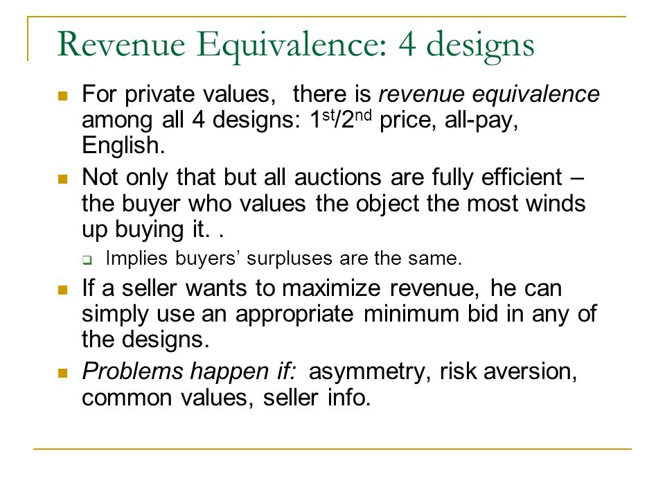 Revenue Equivalence: 4 designs For private values, there is revenue equivalence among all 4 designs: 1 st /2 nd price, all-pay, English. Not only that