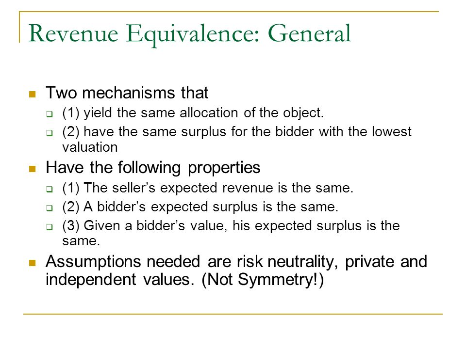 Revenue Equivalence: General Two mechanisms that (1) yield the same allocation of the object. (2) have the same surplus for the bidder with the lowest
