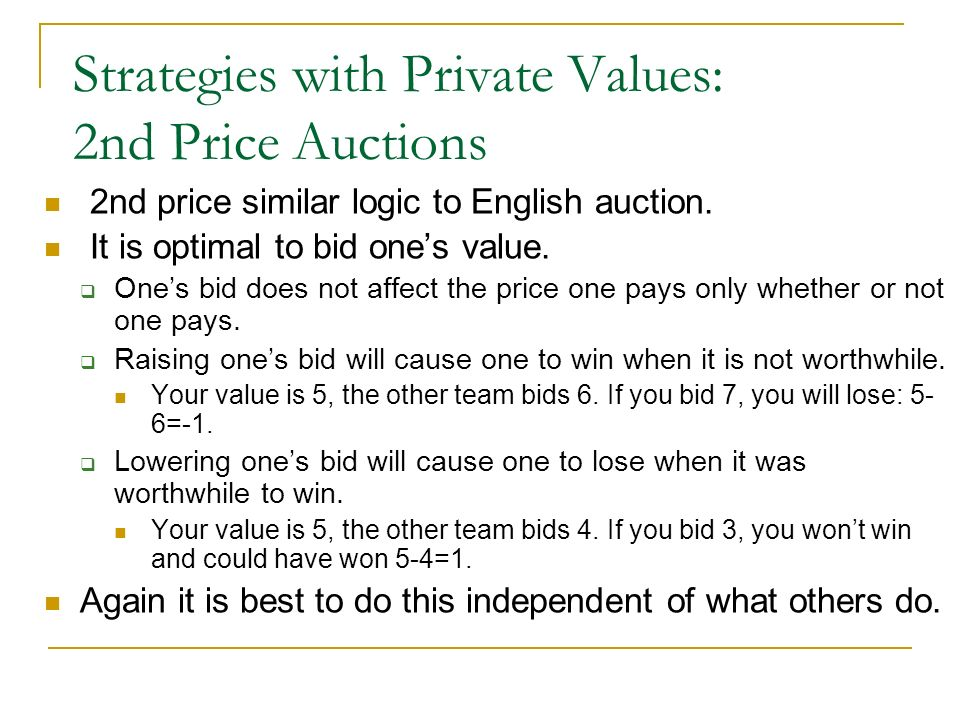 Strategies with Private Values: 2nd Price Auctions 2nd price similar logic to English auction. It is optimal to bid ones value. Ones bid does not affe