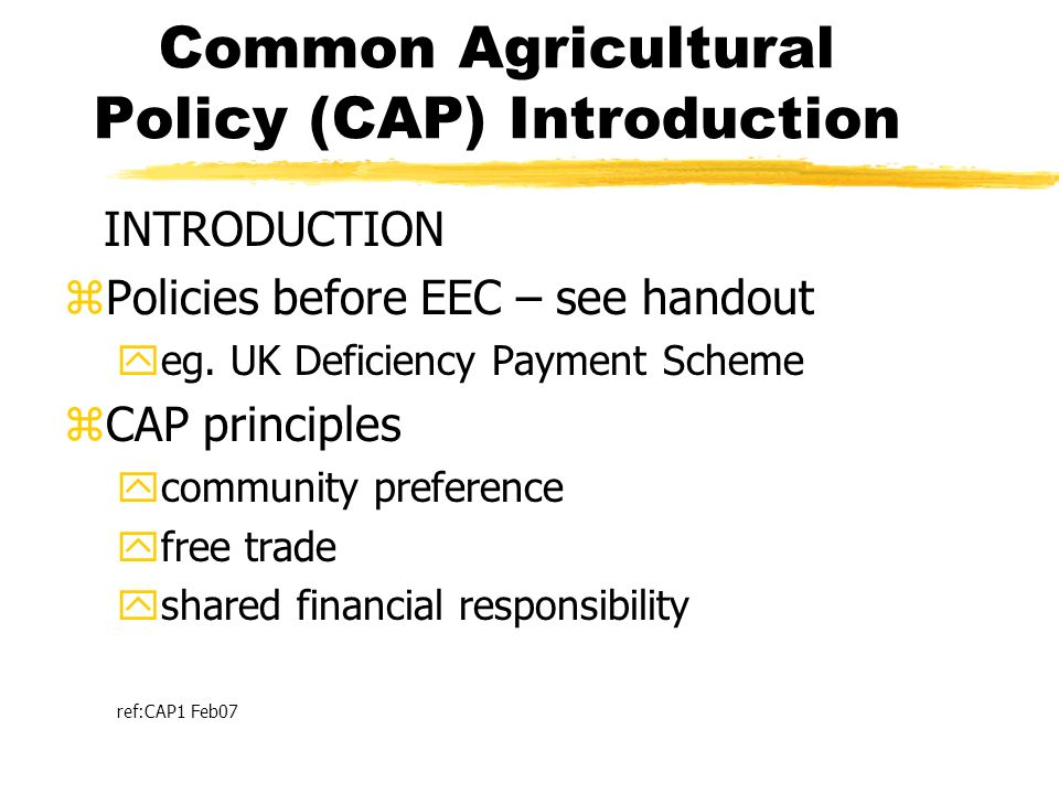 Common Agricultural Policy (CAP) Introduction INTRODUCTION zPolicies before EEC – see handout yeg. UK Deficiency Payment Scheme zCAP principles ycommu