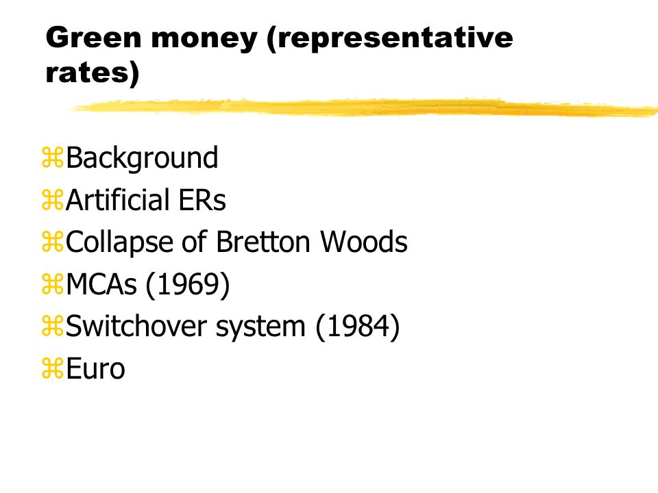 Green money (representative rates) zBackground zArtificial ERs zCollapse of Bretton Woods zMCAs (1969) zSwitchover system (1984) zEuro