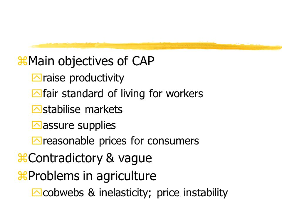 zMain objectives of CAP yraise productivity yfair standard of living for workers ystabilise markets yassure supplies yreasonable prices for consumers zContradictory & vague zProblems in agriculture ycobwebs & inelasticity; price instability
