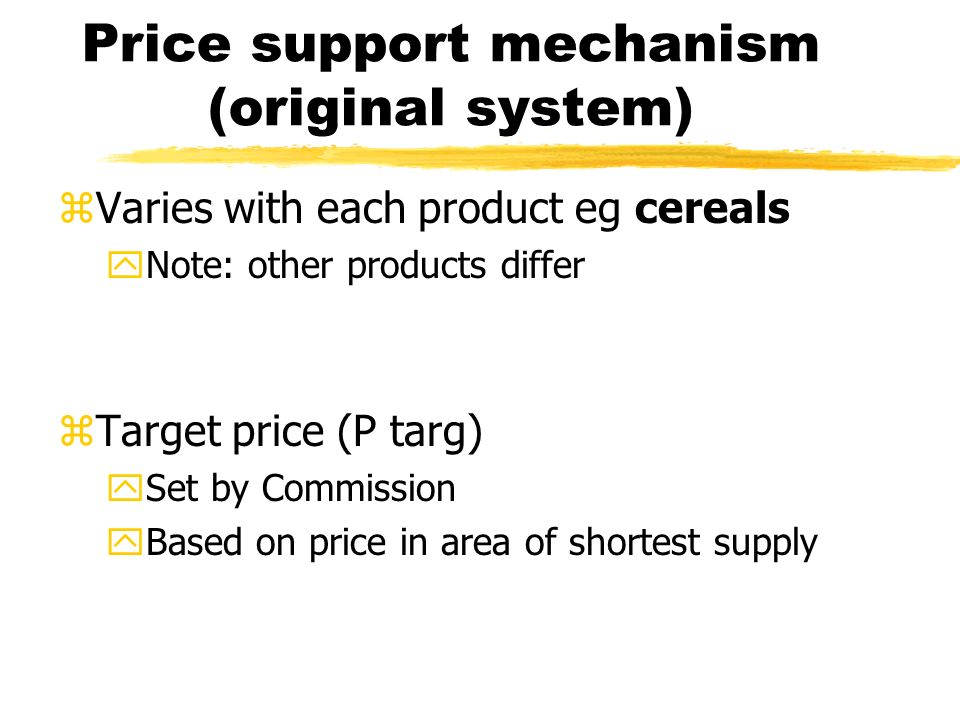 Price support mechanism (original system) zVaries with each product eg cereals yNote: other products differ zTarget price (P targ) ySet by Commission yBased on price in area of shortest supply