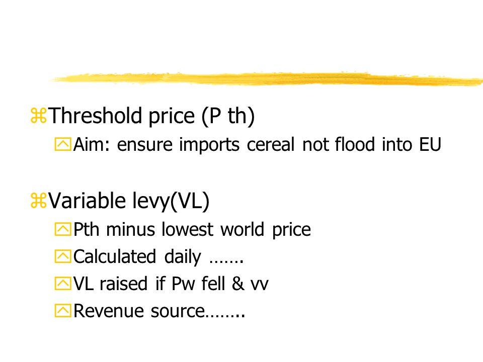 zThreshold price (P th) yAim: ensure imports cereal not flood into EU zVariable levy(VL) yPth minus lowest world price yCalculated daily ……. yVL raise