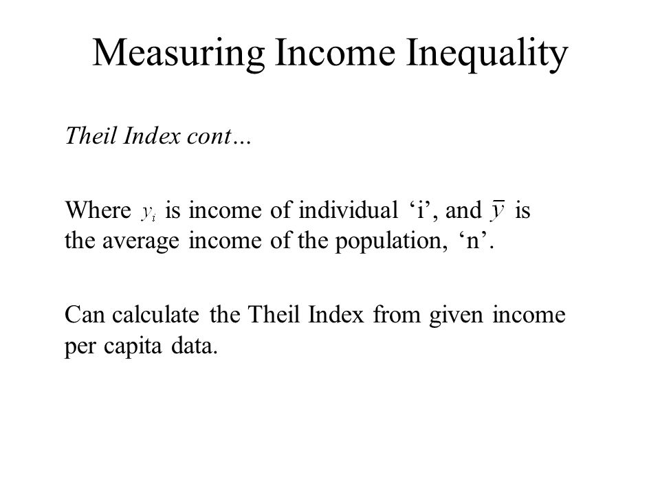 Measuring Income Inequality Theil Index cont… Where is income of individual i, and is the average income of the population, n.