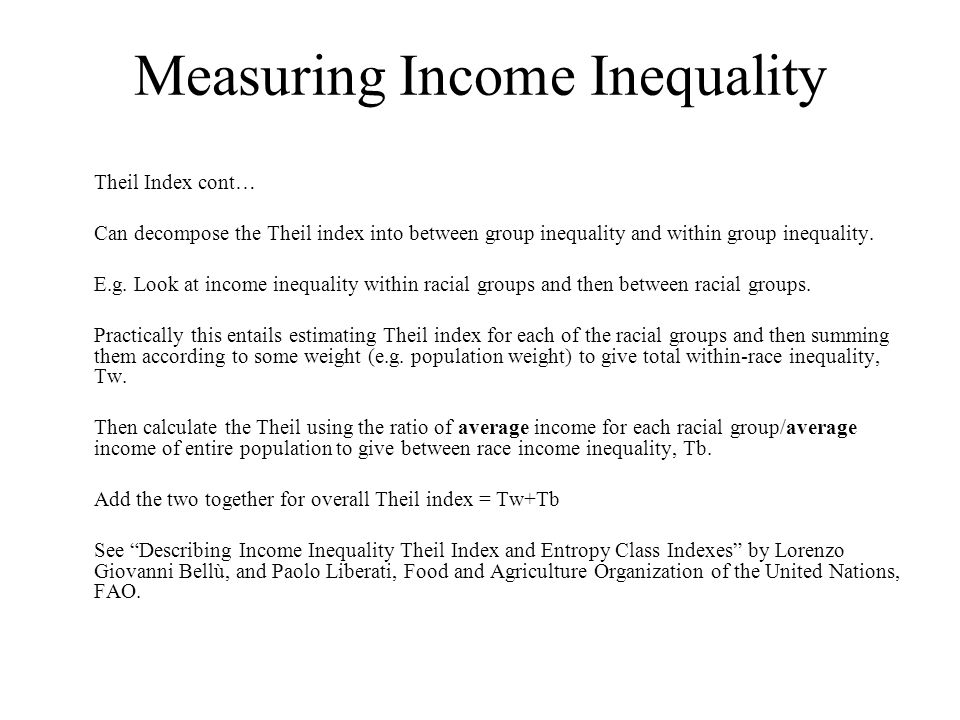 Measuring Income Inequality Theil Index cont… Can decompose the Theil index into between group inequality and within group inequality.