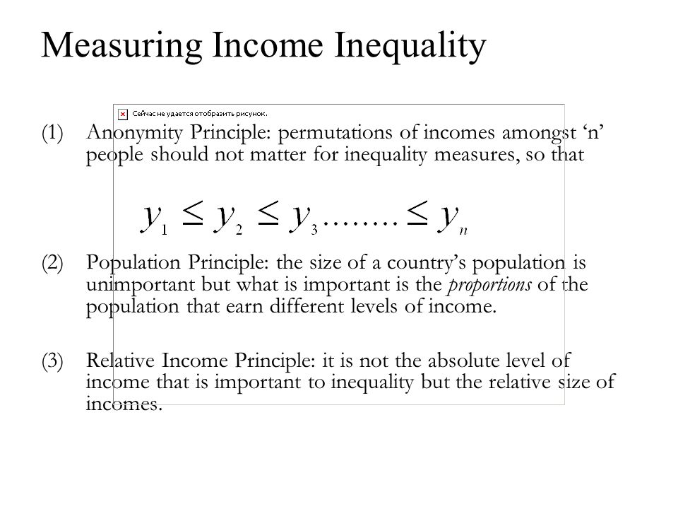 Measuring Income Inequality (1)Anonymity Principle: permutations of incomes amongst n people should not matter for inequality measures, so that (2)Population Principle: the size of a countrys population is unimportant but what is important is the proportions of the population that earn different levels of income.