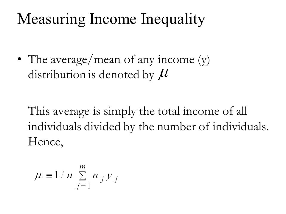Measuring Income Inequality The average/mean of any income (y) distribution is denoted by This average is simply the total income of all individuals divided by the number of individuals.