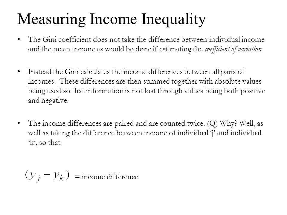 Measuring Income Inequality The Gini coefficient does not take the difference between individual income and the mean income as would be done if estimating the coefficient of variation.