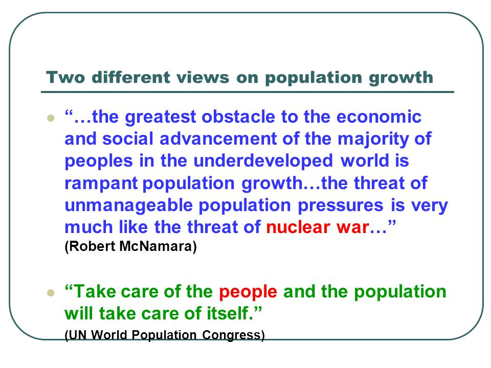 Two different views on population growth …the greatest obstacle to the economic and social advancement of the majority of peoples in the underdeveloped world is rampant population growth…the threat of unmanageable population pressures is very much like the threat of nuclear war… (Robert McNamara) Take care of the people and the population will take care of itself.