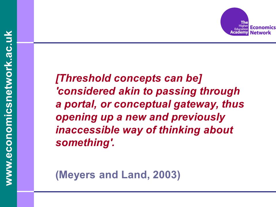 www.economicsnetwork.ac.uk [Threshold concepts can be] 'considered akin to passing through a portal, or conceptual gateway, thus opening up a new and