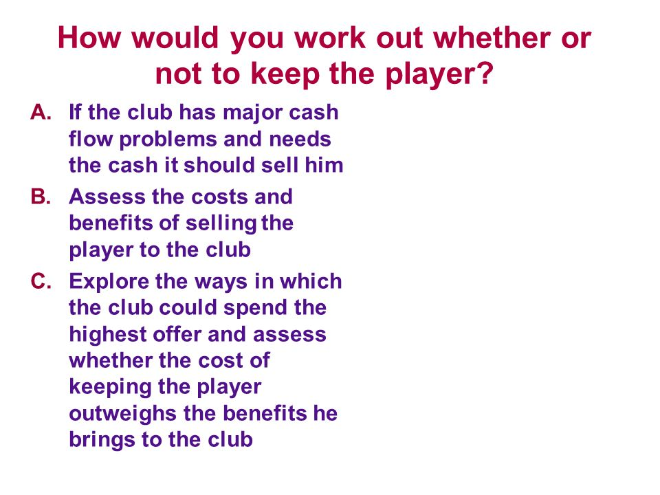 How would you work out whether or not to keep the player? A.If the club has major cash flow problems and needs the cash it should sell him B.Assess th