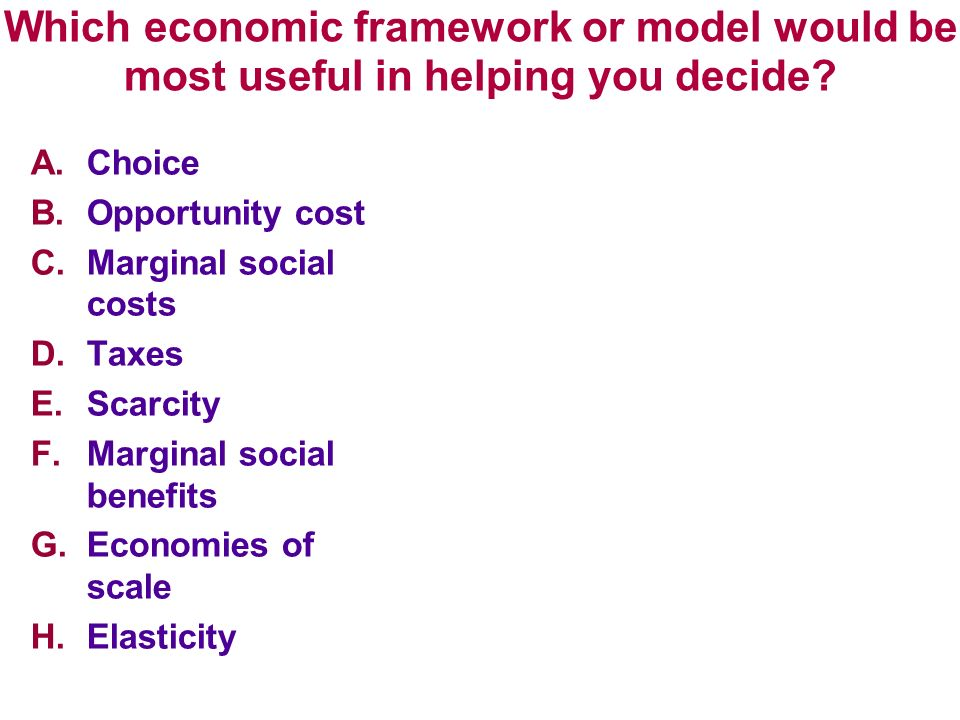 Which economic framework or model would be most useful in helping you decide? A.Choice B.Opportunity cost C.Marginal social costs D.Taxes E.Scarcity F