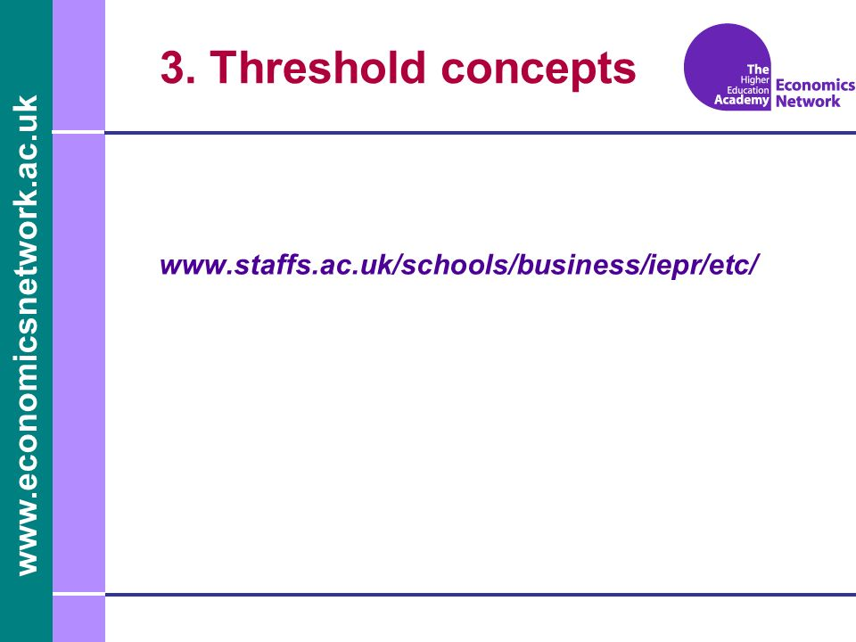 www.economicsnetwork.ac.uk 3. Threshold concepts www.staffs.ac.uk/schools/business/iepr/etc/