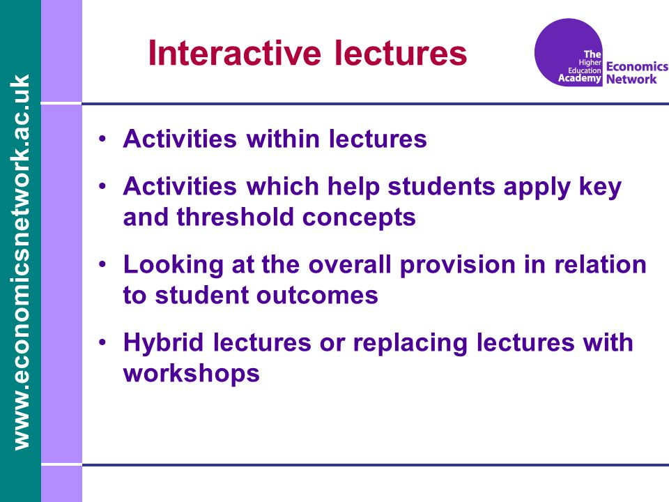 Interactive lectures Activities within lectures Activities which help students apply key and threshold concepts Looking at the overall provision in relation to student outcomes Hybrid lectures or replacing lectures with workshops