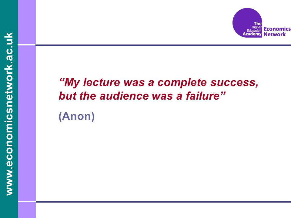 www.economicsnetwork.ac.uk My lecture was a complete success, but the audience was a failure (Anon)