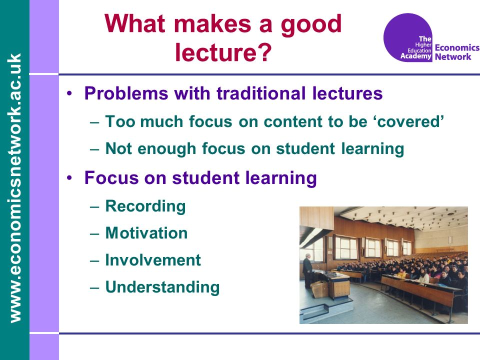 www.economicsnetwork.ac.uk What makes a good lecture? Problems with traditional lectures –Too much focus on content to be covered –Not enough focus on