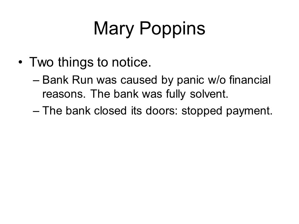 Mary Poppins Two things to notice. –Bank Run was caused by panic w/o financial reasons.