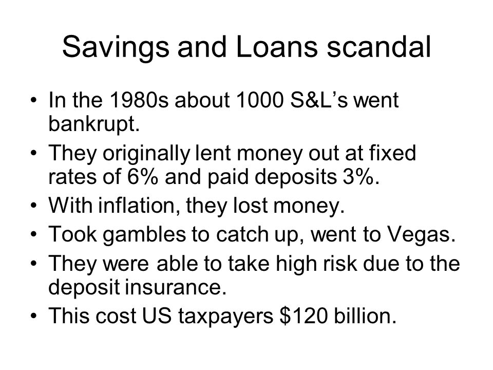 Savings and Loans scandal In the 1980s about 1000 S&Ls went bankrupt.