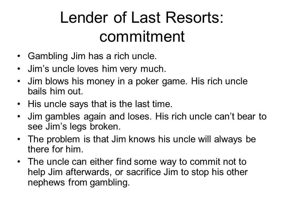 Lender of Last Resorts: commitment Gambling Jim has a rich uncle.