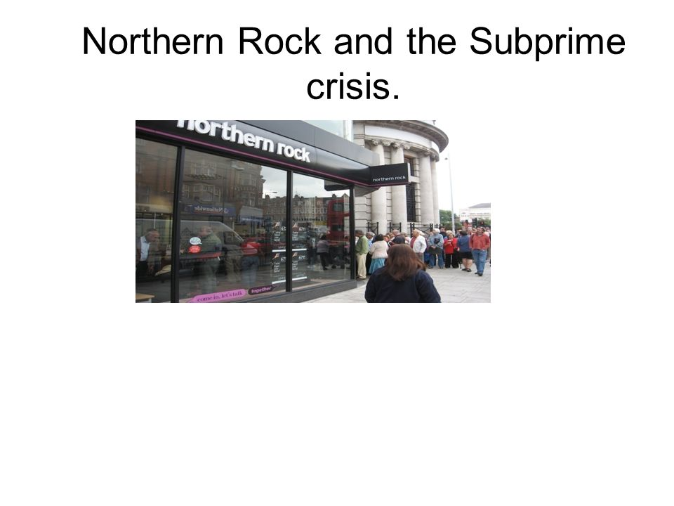Northern Rock and the Subprime crisis.