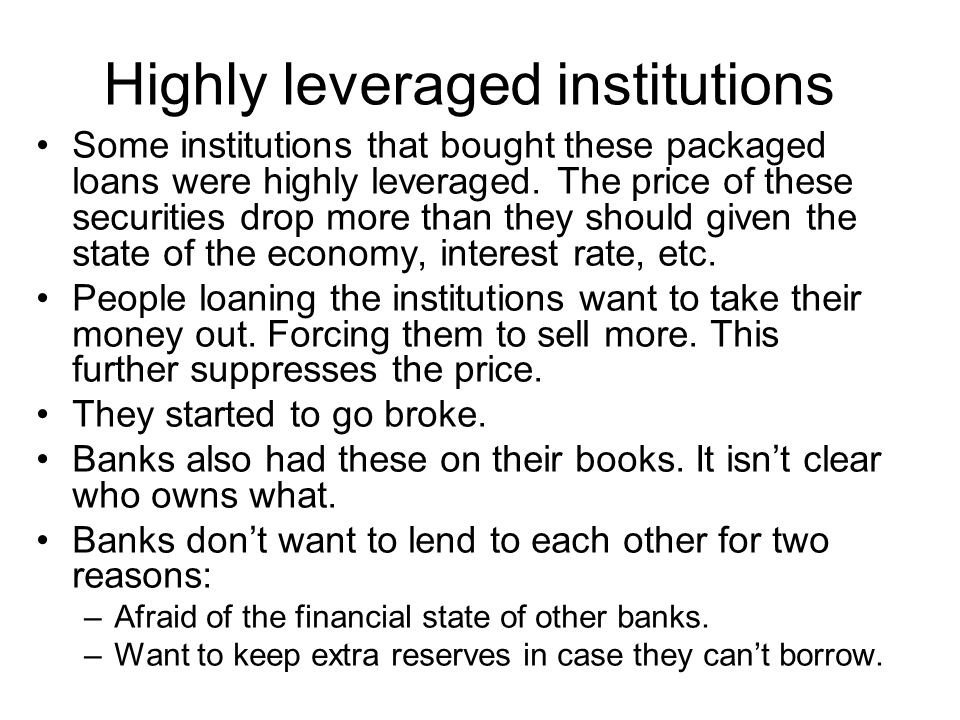 Highly leveraged institutions Some institutions that bought these packaged loans were highly leveraged. The price of these securities drop more than t
