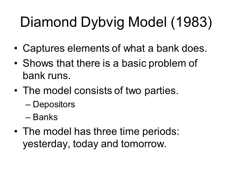 Diamond Dybvig Model (1983) Captures elements of what a bank does. Shows that there is a basic problem of bank runs. The model consists of two parties