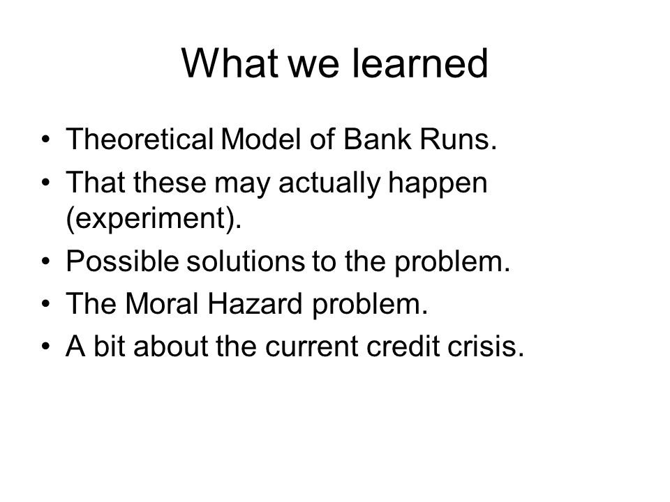 What we learned Theoretical Model of Bank Runs. That these may actually happen (experiment).