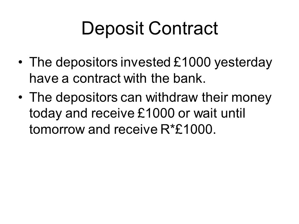 Deposit Contract The depositors invested £1000 yesterday have a contract with the bank.