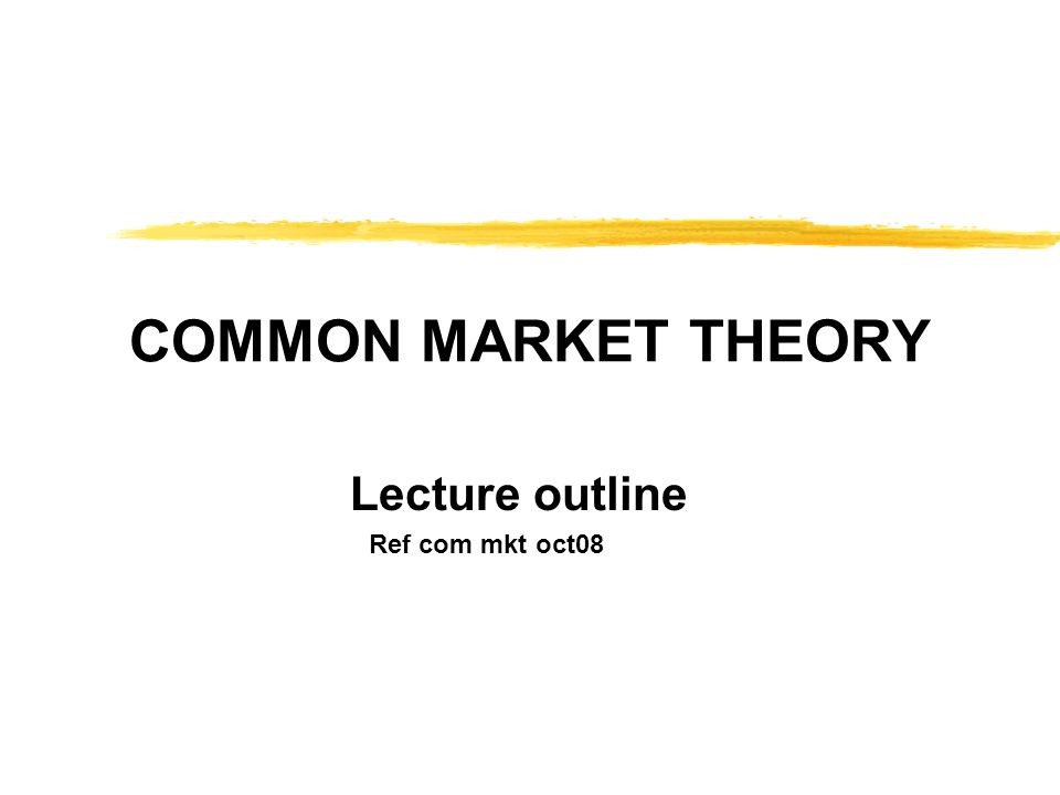 COMMON MARKET THEORY Lecture outline Ref com mkt oct08