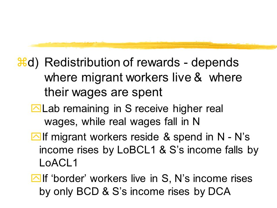 zd)Redistribution of rewards - depends where migrant workers live & where their wages are spent yLab remaining in S receive higher real wages, while real wages fall in N yIf migrant workers reside & spend in N - Ns income rises by LoBCL1 & Ss income falls by LoACL1 yIf border workers live in S, Ns income rises by only BCD & Ss income rises by DCA