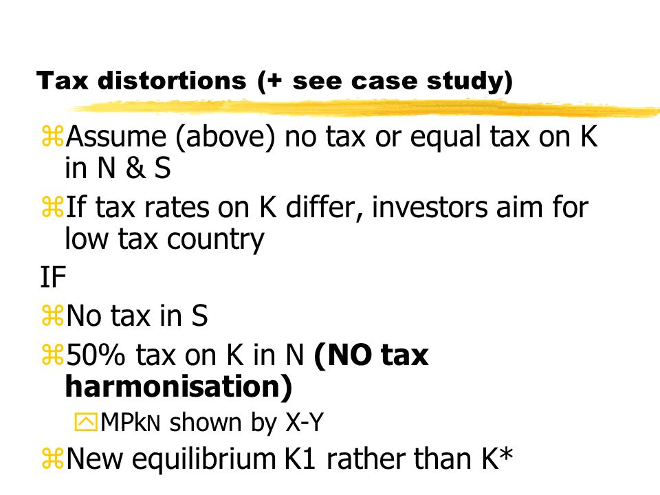 Tax distortions (+ see case study) zAssume (above) no tax or equal tax on K in N & S zIf tax rates on K differ, investors aim for low tax country IF z