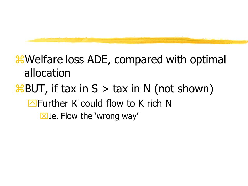 zWelfare loss ADE, compared with optimal allocation zBUT, if tax in S > tax in N (not shown) yFurther K could flow to K rich N xIe. Flow the wrong way
