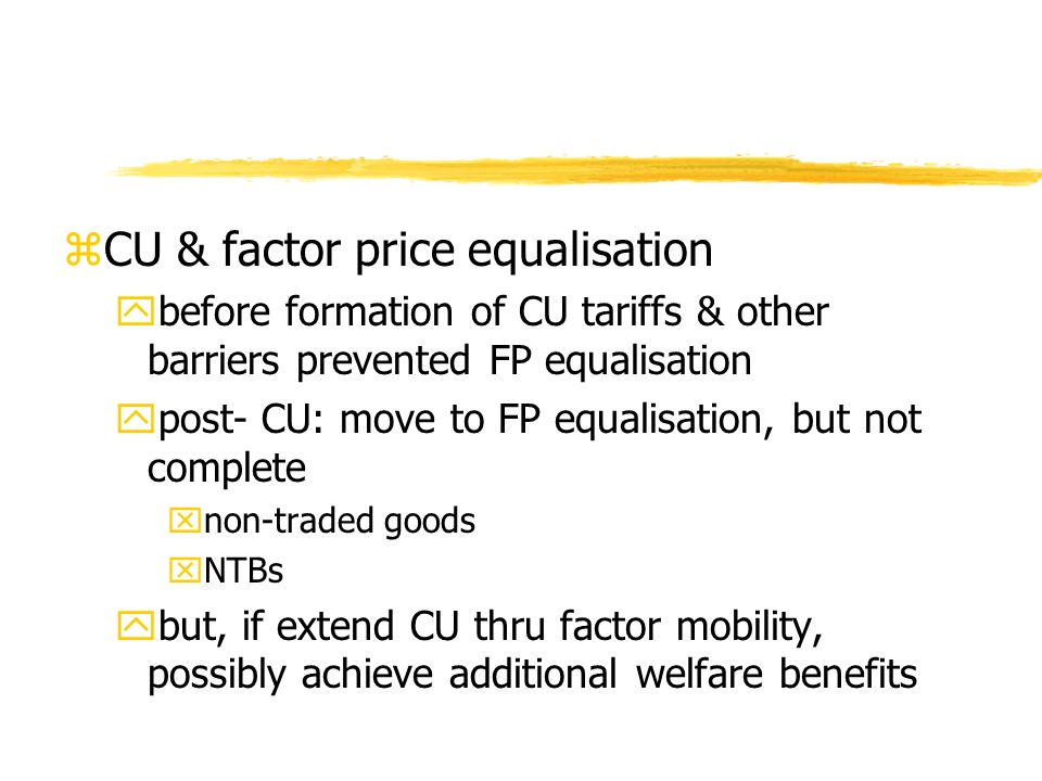 zCU & factor price equalisation ybefore formation of CU tariffs & other barriers prevented FP equalisation ypost- CU: move to FP equalisation, but not complete xnon-traded goods xNTBs ybut, if extend CU thru factor mobility, possibly achieve additional welfare benefits