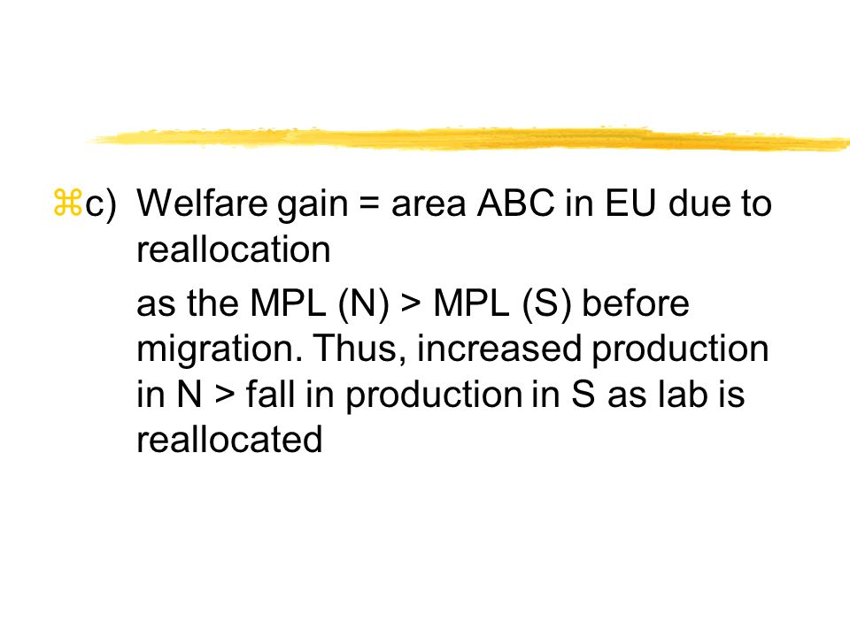 zc)Welfare gain = area ABC in EU due to reallocation as the MPL (N) > MPL (S) before migration. Thus, increased production in N > fall in production i