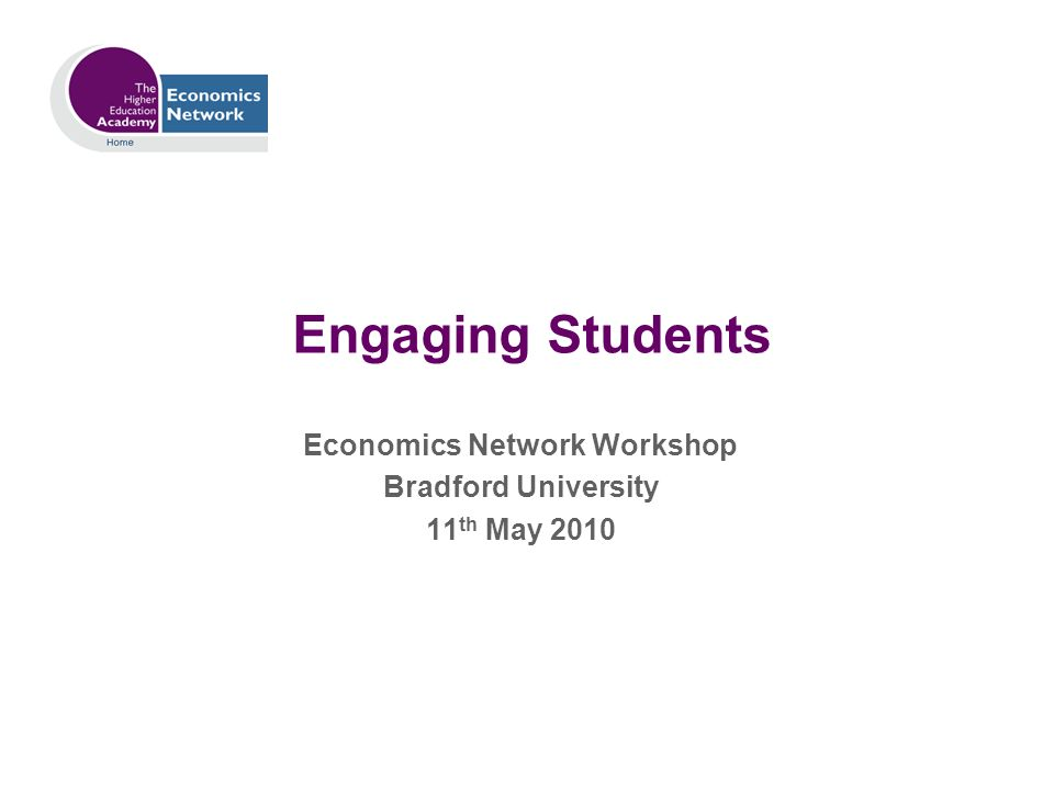 Engaging Students Economics Network Workshop Bradford University 11 th May 2010
