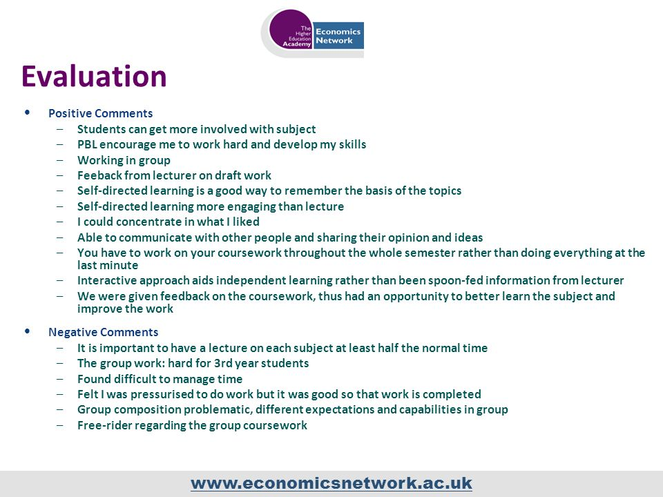 www.economicsnetwork.ac.uk Evaluation Positive Comments –Students can get more involved with subject –PBL encourage me to work hard and develop my skills –Working in group –Feeback from lecturer on draft work –Self-directed learning is a good way to remember the basis of the topics –Self-directed learning more engaging than lecture –I could concentrate in what I liked –Able to communicate with other people and sharing their opinion and ideas –You have to work on your coursework throughout the whole semester rather than doing everything at the last minute –Interactive approach aids independent learning rather than been spoon-fed information from lecturer –We were given feedback on the coursework, thus had an opportunity to better learn the subject and improve the work Negative Comments –It is important to have a lecture on each subject at least half the normal time –The group work: hard for 3rd year students –Found difficult to manage time –Felt I was pressurised to do work but it was good so that work is completed –Group composition problematic, different expectations and capabilities in group –Free-rider regarding the group coursework
