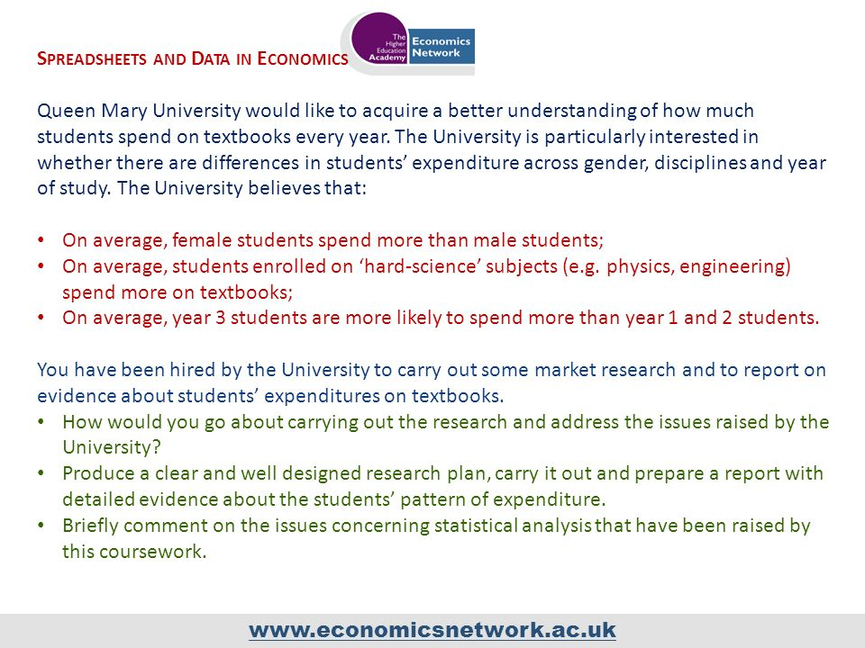 www.economicsnetwork.ac.uk S PREADSHEETS AND D ATA IN E CONOMICS Queen Mary University would like to acquire a better understanding of how much students spend on textbooks every year.