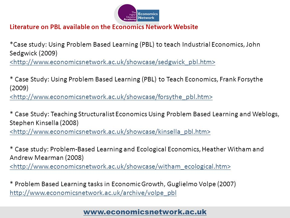 www.economicsnetwork.ac.uk Literature on PBL available on the Economics Network Website *Case study: Using Problem Based Learning (PBL) to teach Industrial Economics, John Sedgwick (2009) * Case Study: Using Problem Based Learning (PBL) to Teach Economics, Frank Forsythe (2009) * Case Study: Teaching Structuralist Economics Using Problem Based Learning and Weblogs, Stephen Kinsella (2008) * Case study: Problem-Based Learning and Ecological Economics, Heather Witham and Andrew Mearman (2008) * Problem Based Learning tasks in Economic Growth, Guglielmo Volpe (2007) http://www.economicsnetwork.ac.uk/archive/volpe_pbl http://www.economicsnetwork.ac.uk/archive/volpe_pbl