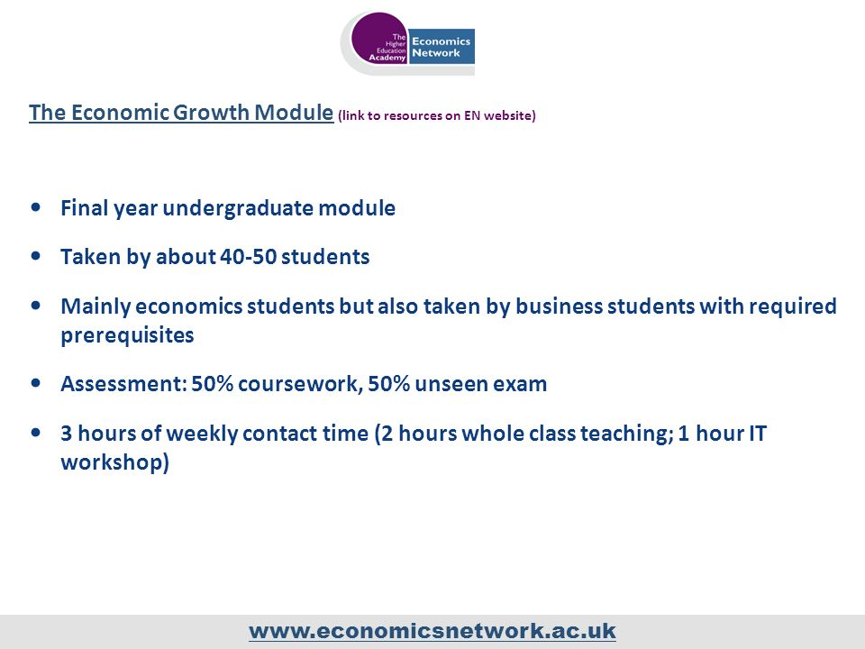 www.economicsnetwork.ac.uk The Economic Growth ModuleThe Economic Growth Module (link to resources on EN website) Final year undergraduate module Taken by about 40-50 students Mainly economics students but also taken by business students with required prerequisites Assessment: 50% coursework, 50% unseen exam 3 hours of weekly contact time (2 hours whole class teaching; 1 hour IT workshop)
