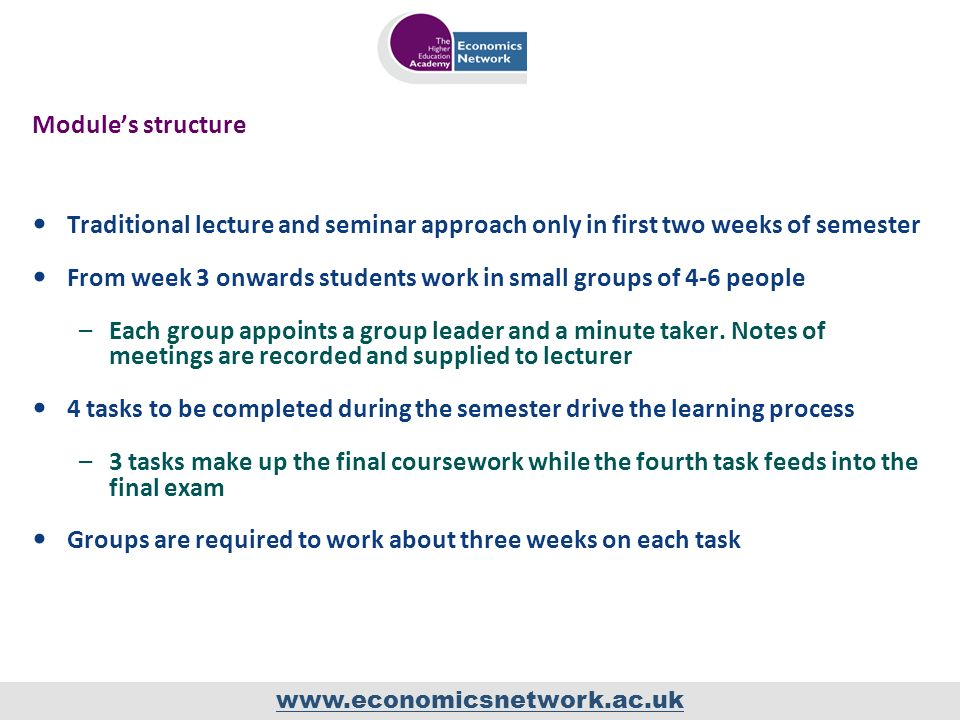 www.economicsnetwork.ac.uk Modules structure Traditional lecture and seminar approach only in first two weeks of semester From week 3 onwards students work in small groups of 4-6 people –Each group appoints a group leader and a minute taker.