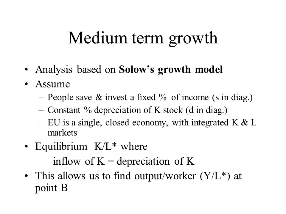 Medium term –Increased output / person stops at a new higher level (as K / worker diminishes) Long term –Rate of growth (accumulation) permanently higher –Mainly accumulation of knowledge K (technological progress) as physical K suffers from diminishing returns