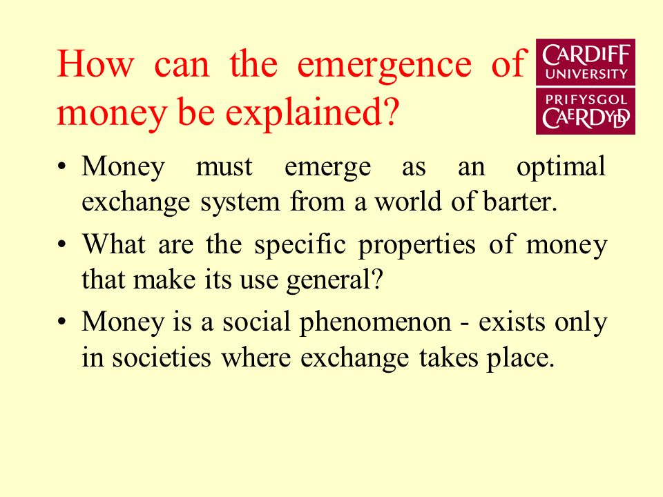 How can the emergence of money be explained? Money must emerge as an optimal exchange system from a world of barter. What are the specific properties