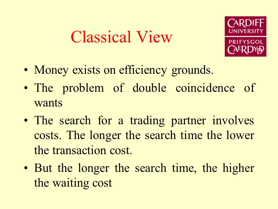 Classical View Money exists on efficiency grounds. The problem of double coincidence of wants The search for a trading partner involves costs. The lon