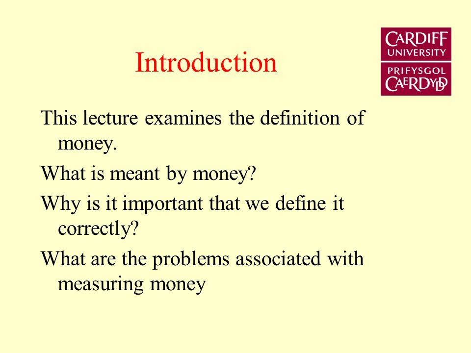 Introduction This lecture examines the definition of money. What is meant by money? Why is it important that we define it correctly? What are the prob
